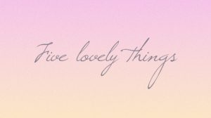 Five lovely things: March 2017